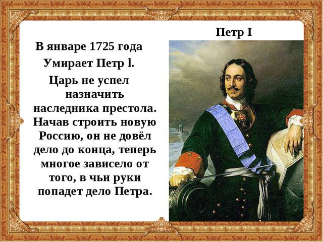 В январе 1725 года Умирает Петр l. Царь не успел назначить наследника престо...