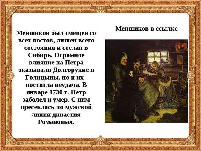 Меншиков был смещен со всех постов, лишен всего состояния и сослан в Сибирь....