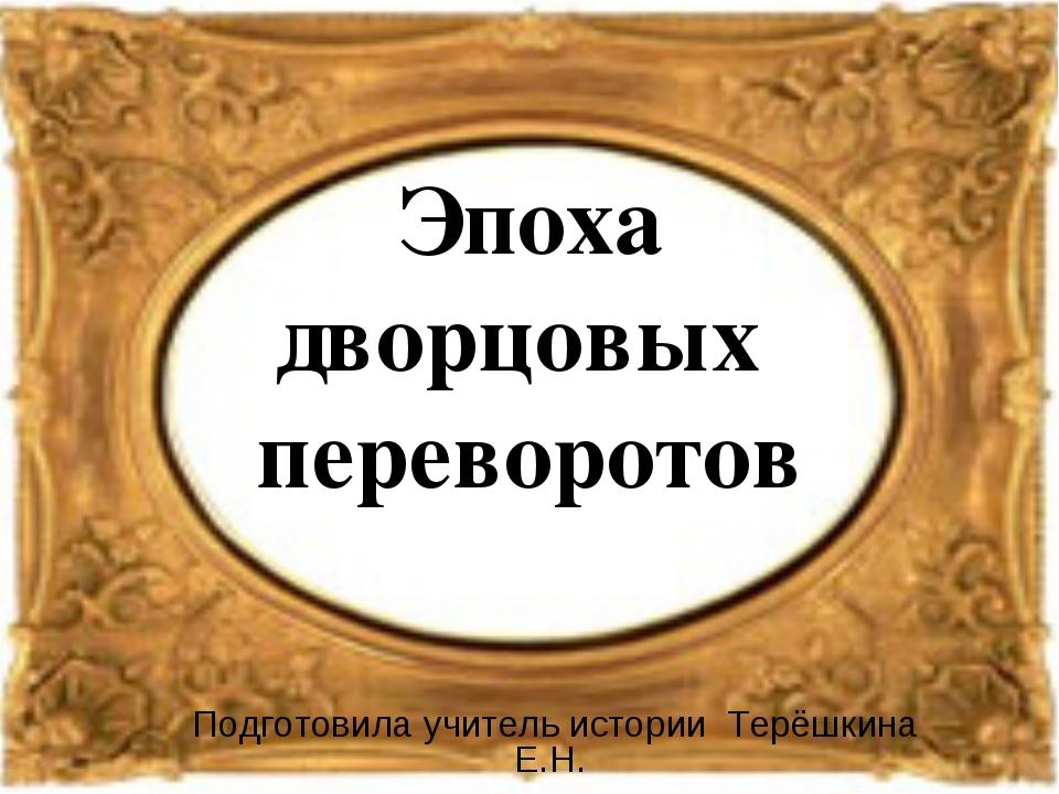 Эпоха дворцовых переворотов Подготовила учитель истории Терёшкина Е.Н.