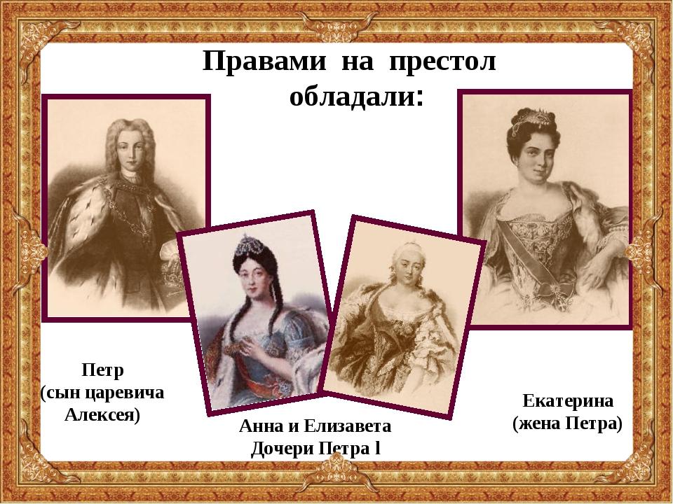 Правами на престол обладали: Екатерина (жена Петра) Анна и Елизавета Дочери П...