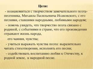 Цели: - познакомиться с творчеством замечательного поэта-песенника, Михаила
