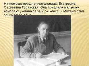 На помощь пришла учительница, Екатерина Сергеевна Горанская. Она прислала мал