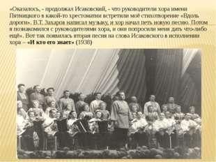 «Оказалось, - продолжал Исаковский, - что руководители хора имени Пятницкого