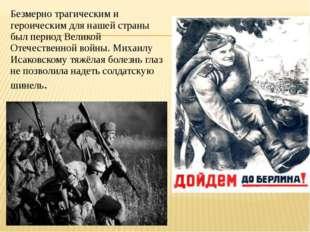 Безмерно трагическим и героическим для нашей страны был период Великой Отечес