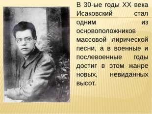 В 30-ые годы XX века Исаковский стал одним из основоположников массовой лирич