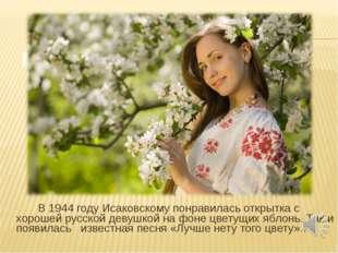 В 1944 году Исаковскому понравилась открытка с хорошей русской девушкой на ф