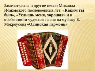 Замечательны и другие песни Михаила Исаковского послевоенных лет:«Каким ты б