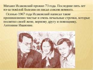 Михаил Исаковский прожил 73 года. Последние пять лет из-за тяжёлой болезни он
