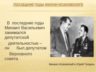 В последние годы Михаил Васильевич занимался депутатской деятельностью – он