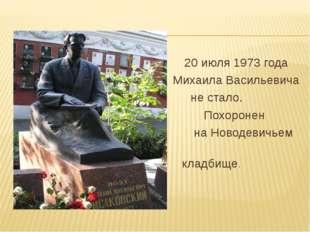 20 июля 1973 года Михаила Васильевича не стало. Похоронен на Новодевичьем кл