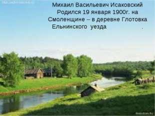 Михаил Васильевич Исаковский Родился 19 января 1900г. на Смоленщине – в дере
