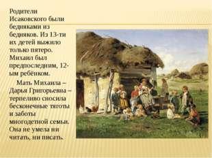 Родители Исаковского были бедняками из бедняков. Из 13-ти их детей выжило тол