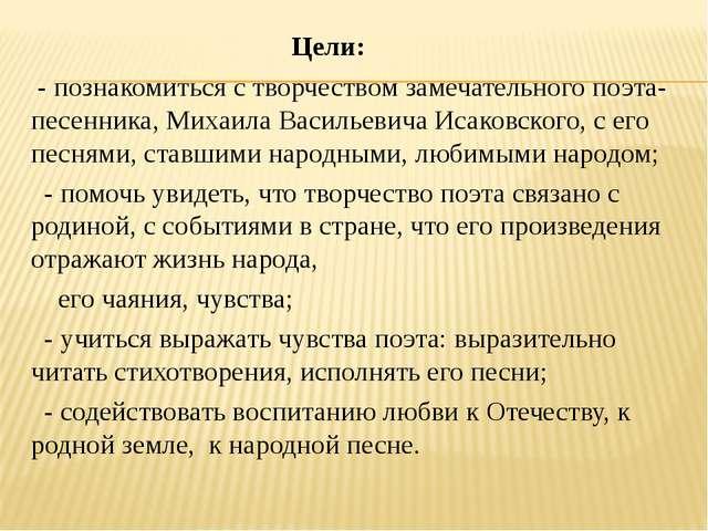 Цели: - познакомиться с творчеством замечательного поэта-песенника, Михаила...