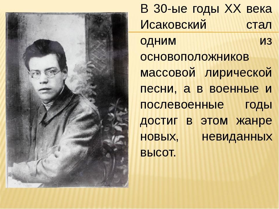 В 30-ые годы XX века Исаковский стал одним из основоположников массовой лирич...