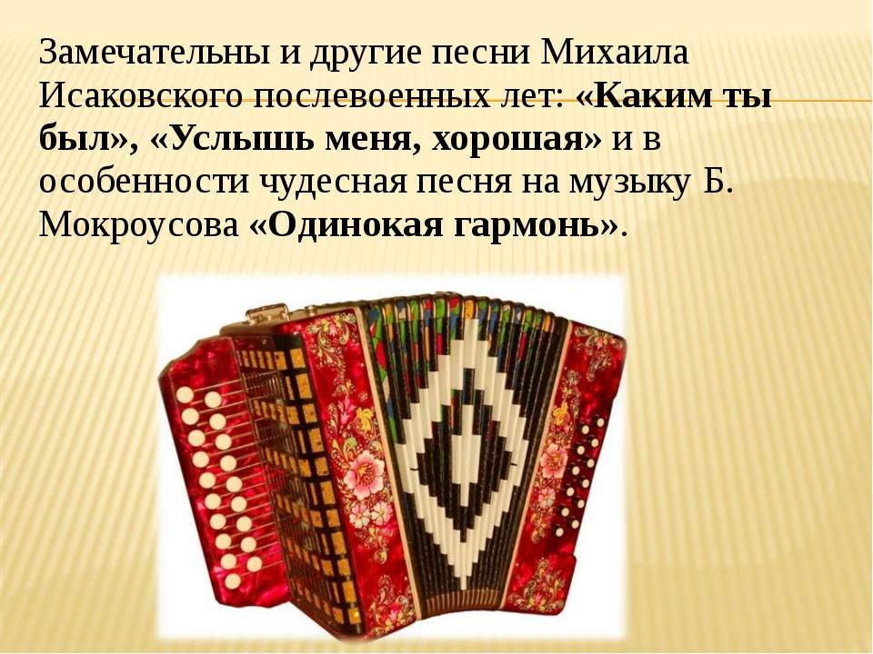 Замечательны и другие песни Михаила Исаковского послевоенных лет:«Каким ты б...