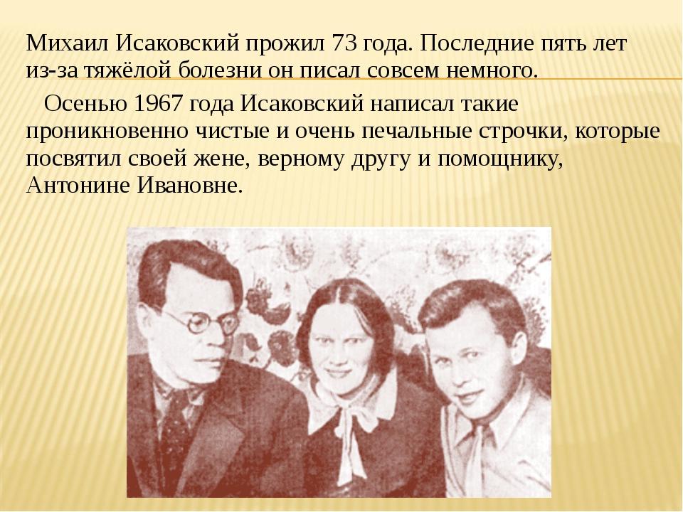 Михаил Исаковский прожил 73 года. Последние пять лет из-за тяжёлой болезни он...