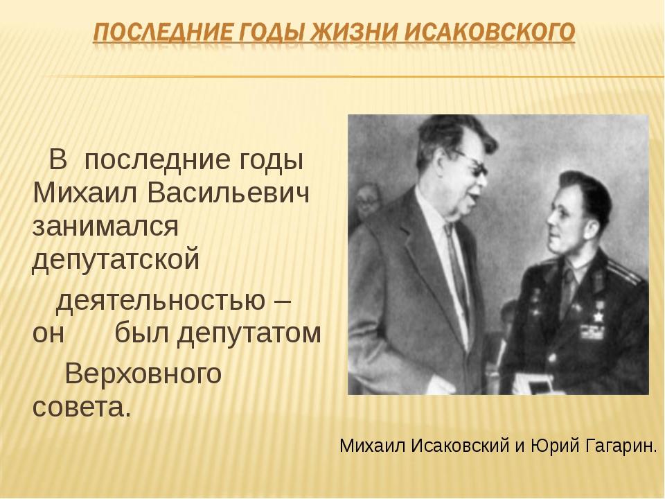 В последние годы Михаил Васильевич занимался депутатской деятельностью – он...