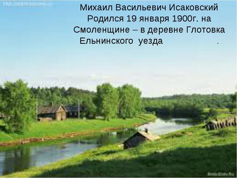 Михаил Васильевич Исаковский Родился 19 января 1900г. на Смоленщине – в дере...