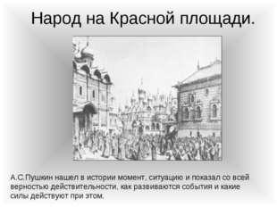 Народ на Красной площади. А.С.Пушкин нашел в истории момент, ситуацию и показ