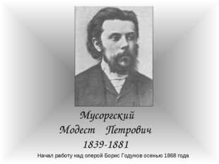 Мусоргский Модест Петрович 1839-1881 Начал работу над оперой Борис Годунов ос