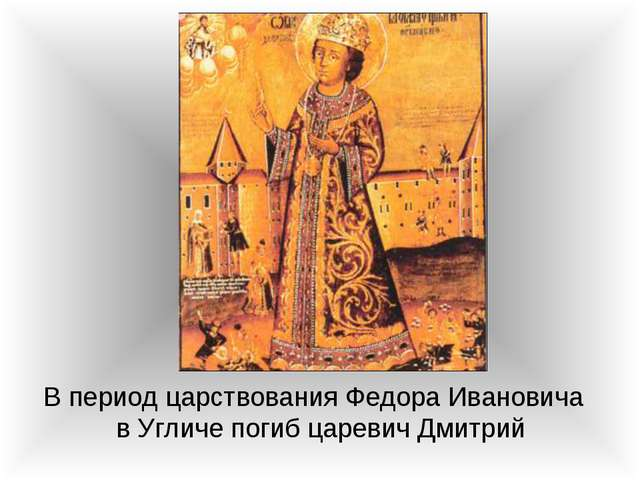 В период царствования Федора Ивановича в Угличе погиб царевич Дмитрий