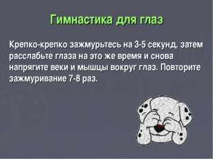 Гимнастика для глаз Крепко-крепко зажмурьтесь на 3-5 секунд, затем расслабьте
