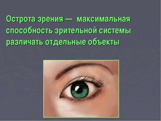 Острота зрения — максимальная способность зрительной системы различать отдель...