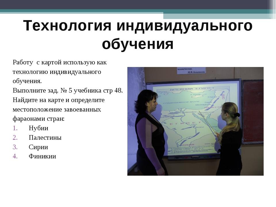 Технология индивидуального обучения Работу с картой использую как технологию...