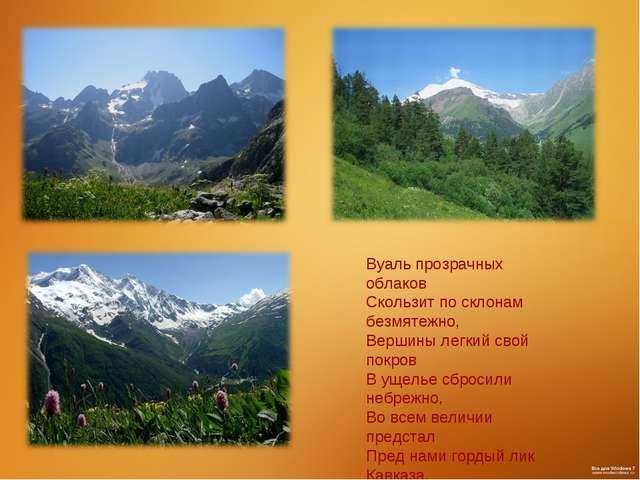 Вуаль прозрачных облаков Скользит по склонам безмятежно, Вершины легкий свой...