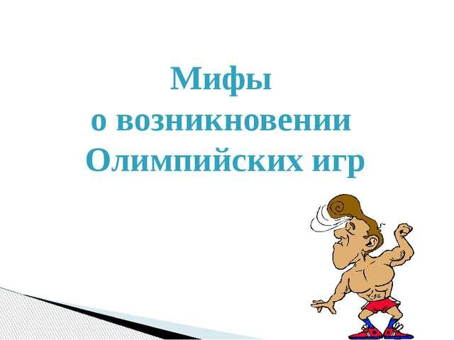 Миф первый В одном из мифов говориться, что основал Олимпийские игры Геракл....