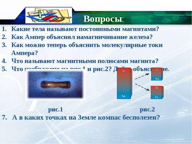 Вопросы: Какие тела называют постоянными магнитами? Как Ампер объяснял намагн...