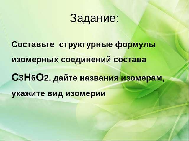 Задание: Составьте структурные формулы изомерных соединений состава С3H6O2, д...