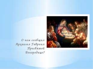 О чем сообщил Архангел Гавриил Пресвятой Богородице?