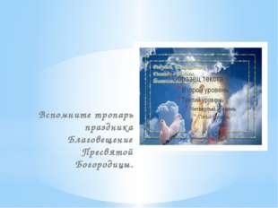 Вспомните тропарь праздника Благовещение Пресвятой Богородицы.