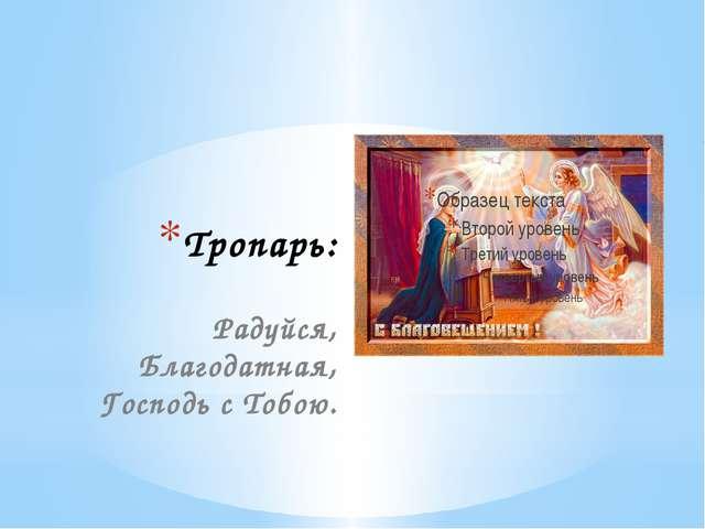 Тропарь: Радуйся, Благодатная, Господь с Тобою.
