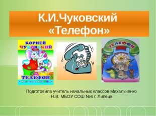 К.И.Чуковский «Телефон» Подготовила учитель начальных классов Михальченко Н.В
