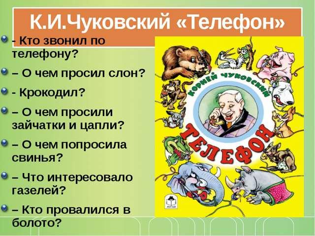 К.И.Чуковский «Телефон» - Кто звонил по телефону? – О чем просил слон? - Крок...