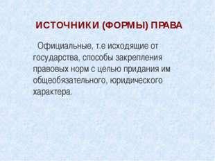 ИСТОЧНИКИ (ФОРМЫ) ПРАВА Официальные, т.е исходящие от государства, способы за