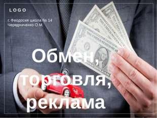 Обмен, торговля, реклама г. Феодосия школа № 14 Чередниченко О.М. L O G O