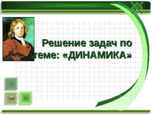 Решение задач по теме: «ДИНАМИКА»