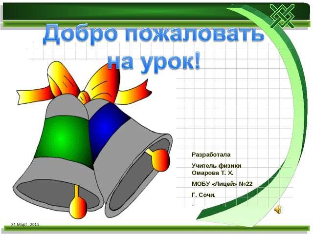 * Разработала Учитель физики Омарова Т. Х. МОБУ «Лицей» №22 Г. Сочи. ..