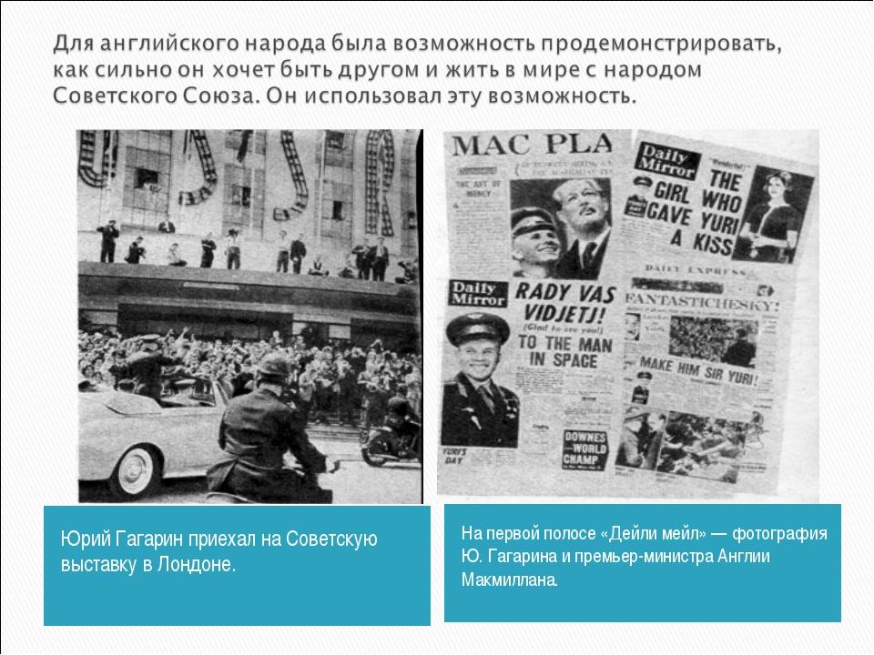 Юрий Гагарин приехал на Советскую выставку в Лондоне. На первой полосе «Дейли...