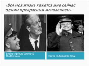Вместе с премьер-министром МакМилланом. Всегда улыбающийся Юрий