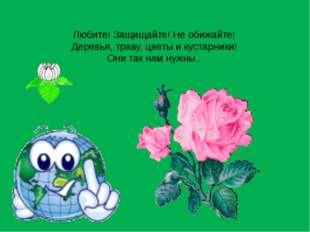 Любите! Защищайте! Не обижайте! Деревья, траву, цветы и кустарники! Они так н