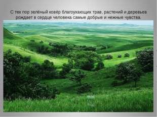 С тех пор зелёный ковёр благоухающих трав, растений и деревьев рождает в серд