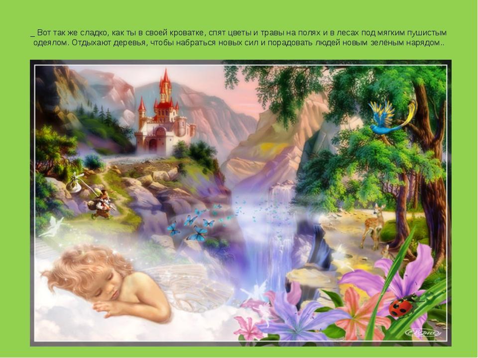 _ Вот так же сладко, как ты в своей кроватке, спят цветы и травы на полях и в...