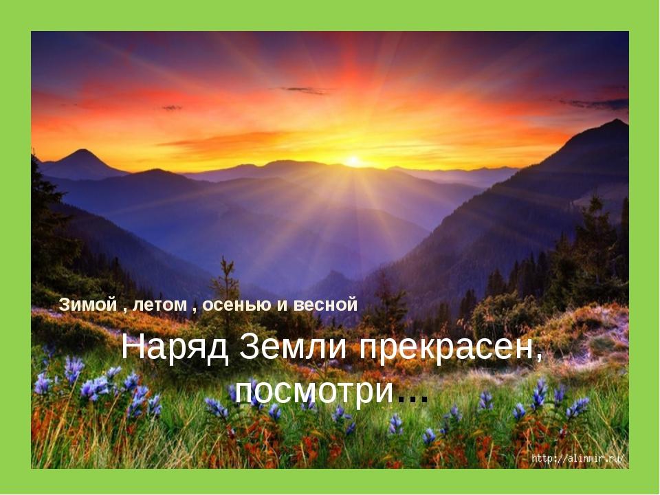 Наряд Земли прекрасен, посмотри… Зимой , летом , осенью и весной