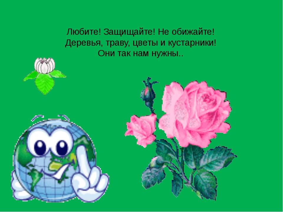 Любите! Защищайте! Не обижайте! Деревья, траву, цветы и кустарники! Они так н...