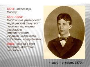 1879г. –переезд в Москву; 1879 -1884г. - Московский университет, медицинский