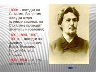 1890г. - поездка на Сахалин. Во время поездки ведет путевые заметки, на Сахал